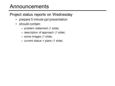 Announcements Project status reports on Wednesday prepare 5 minute ppt presentation should contain: –problem statement (1 slide) –description of approach.