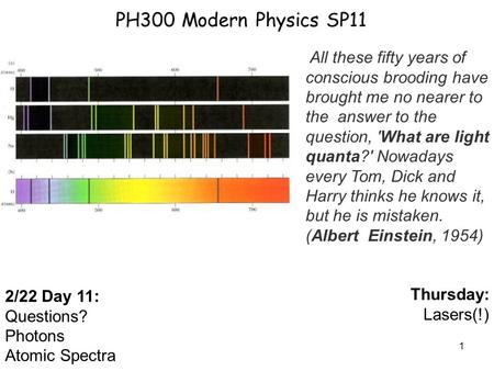 1 PH300 Modern Physics SP11 2/22 Day 11: Questions? Photons Atomic Spectra Thursday: Lasers(!) All these fifty years of conscious brooding have brought.