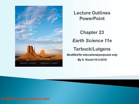 © 2006 Pearson Prentice Hall Lecture Outlines PowerPoint Chapter 23 Earth Science 11e Tarbuck/Lutgens Modified for educational purposes only By S. Koziol.