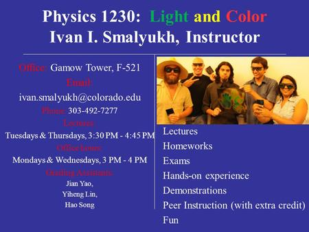 Physics 1230: Light and Color Ivan I. Smalyukh, Instructor Office: Gamow Tower, F-521   Phone: 303-492-7277 Lectures: