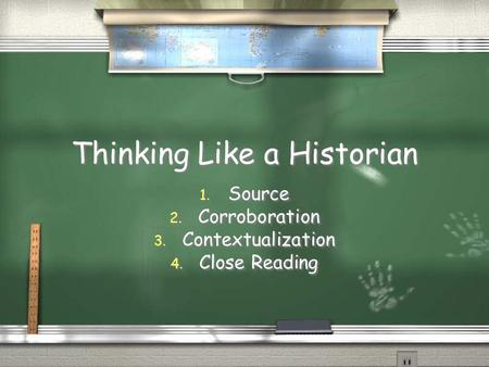 Thinking Like a Historian 1. Source 2. Corroboration 3. Contextualization 4. Close Reading 1. Source 2. Corroboration 3. Contextualization 4. Close Reading.