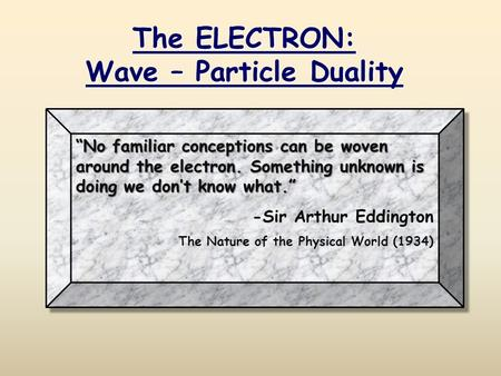 """No familiar conceptions can be woven around the electron. Something unknown is doing we don't know what."" -Sir Arthur Eddington The Nature of the Physical."