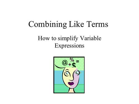 Combining Like Terms How to simplify Variable Expressions.