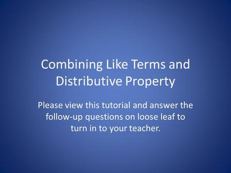 Combining Like Terms and Distributive Property Please view this tutorial and answer the follow-up questions on loose leaf to turn in to your teacher.