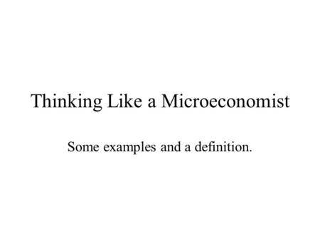 Thinking Like a Microeconomist Some examples and a definition.