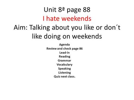 Unit 8ª page 88 I hate weekends Aim: Talking about you like or don´t like doing on weekends Agenda Review and check page 86 Lead-in Reading Grammar Vocabulary.