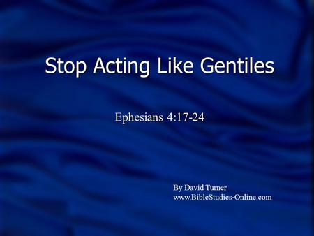 Stop Acting Like Gentiles Ephesians 4:17-24 By David Turner www.BibleStudies-Online.com.
