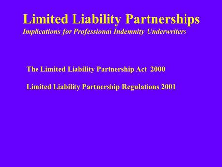 Limited Liability Partnerships Implications for Professional Indemnity Underwriters The Limited Liability Partnership Act 2000 Limited Liability Partnership.