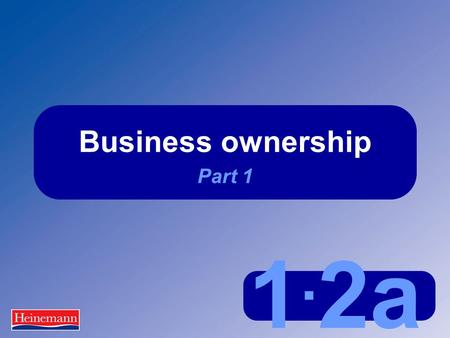 1. 2a Business ownership Part 1. 1.2a Business ownership Part 1 UK business ownership This means:  They are owned by private individuals  These individuals.