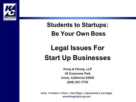 Irvine ● Ontario ● Chino ● San Diego ● Sacramento ● Las Vegas www.kringandchung.com Students to Startups: Be Your Own Boss Legal Issues For Start Up Businesses.