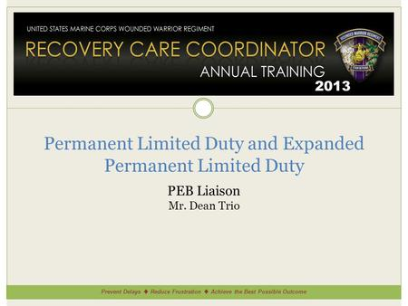 Prevent Delays ♦ Reduce Frustration ♦ Achieve the Best Possible Outcome 2013 Permanent Limited Duty and Expanded Permanent Limited Duty PEB Liaison Mr.