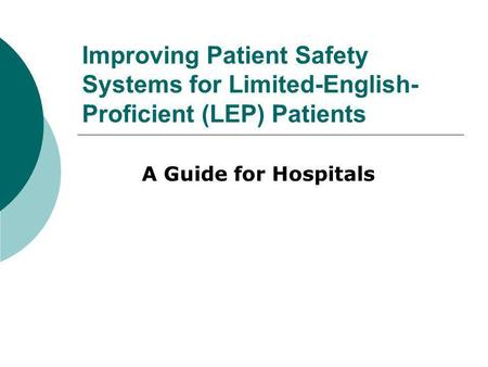 Improving Patient Safety Systems for Limited-English- Proficient (LEP) Patients A Guide for Hospitals.