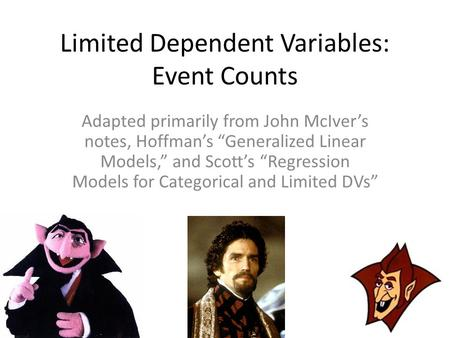 "Limited Dependent Variables: Event Counts Adapted primarily from John McIver's notes, Hoffman's ""Generalized Linear Models,"" and Scott's ""Regression Models."