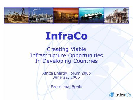 InfraCo Limited InfraCo Creating Viable Infrastructure Opportunities In Developing Countries Africa Energy Forum 2005 June 22, 2005 Barcelona, Spain.