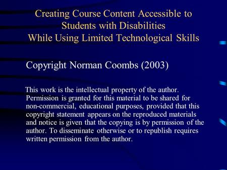 Creating Course Content Accessible to Students with Disabilities While Using Limited Technological Skills Copyright Norman Coombs (2003) This work is the.