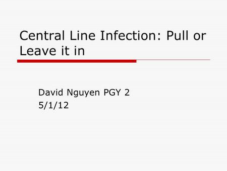 Central Line Infection: Pull or Leave it in David Nguyen PGY 2 5/1/12.
