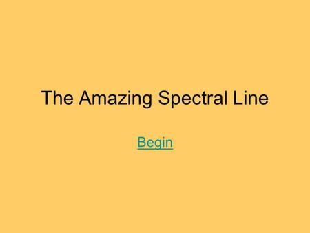 The Amazing Spectral Line Begin. Table of Contents A light review Introduction to spectral lines What spectral lines can tell us.
