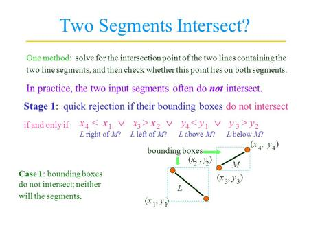Two Segments Intersect? One method: solve for the intersection point of the two lines containing the two line segments, and then check whether this point.