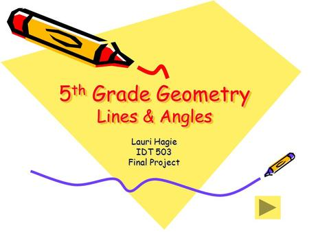 5 th Grade Geometry Lines & Angles Lauri Hagie IDT 503 Final Project.