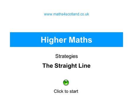 Higher Maths Strategies www.maths4scotland.co.uk Click to start The Straight Line.