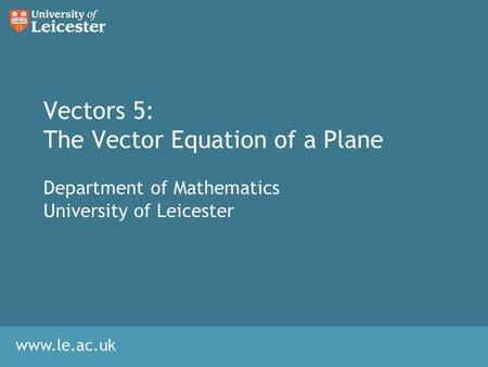 Www.le.ac.uk Vectors 5: The Vector Equation of a Plane Department of Mathematics University of Leicester.