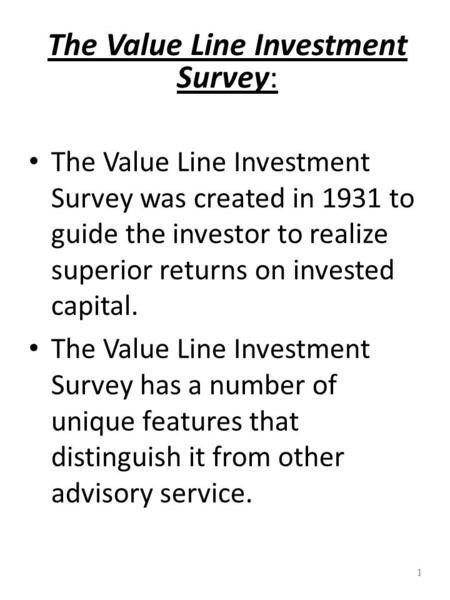 1 The Value Line Investment Survey: The Value Line Investment Survey was created in 1931 to guide the investor to realize superior returns on invested.