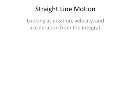 Straight Line Motion Looking at position, velocity, and acceleration from the integral.