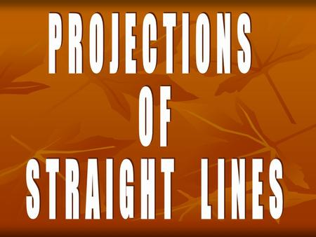 PROJECTIONS OF STRAIGHT LINES Definition of Straight line: A straight line is the shortest distance between two points. -Top views of two end points.