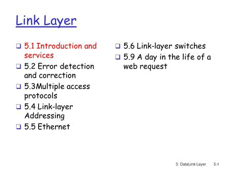 5: DataLink Layer5-1 Link Layer  5.1 Introduction and services  5.2 Error detection and correction  5.3Multiple access protocols  5.4 Link-layer Addressing.