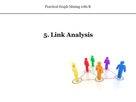 5. Link Analysis Practical Graph Mining with R. Outline Link Analysis Concepts Metrics for Analyzing Networks PageRank HITS Link Prediction 2.