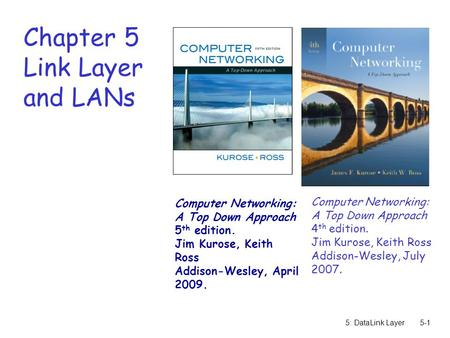 5: DataLink Layer5-1 Chapter 5 Link Layer and LANs Computer Networking: A Top Down Approach 4 th edition. Jim Kurose, Keith Ross Addison-Wesley, July 2007.