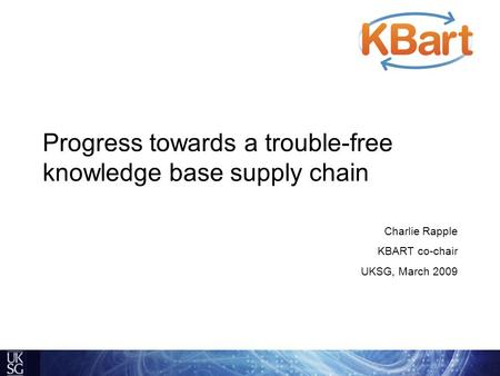 Progress towards a trouble-free knowledge base supply chain Charlie Rapple KBART co-chair UKSG, March 2009.