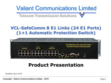 Slide 1 Copyright : Valiant Communications Limited. - 2010 Slide 1 VCL-SafeComm 8 E1 Links (24 E1 Ports) Orion Telecom Networks Inc. - 2010 Updated: April,