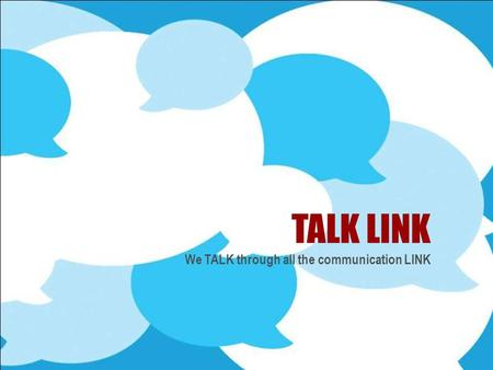 TALK LINK We TALK through all the communication LINK.
