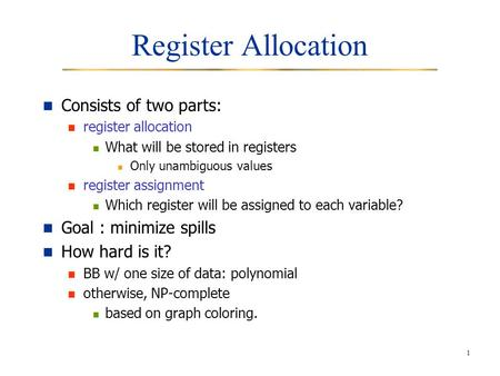 1 Register Allocation Consists of two parts: register allocation What will be stored in registers Only unambiguous values register assignment Which register.