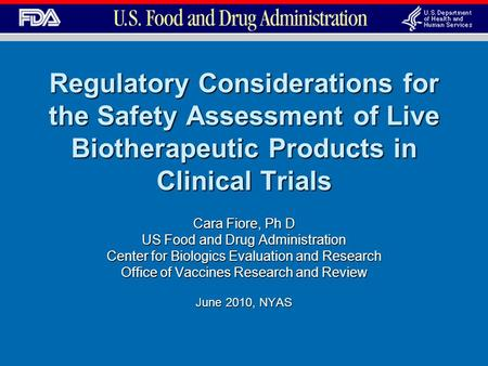 Regulatory Considerations for the Safety Assessment of Live Biotherapeutic Products in Clinical Trials Cara Fiore, Ph D US Food and Drug Administration.