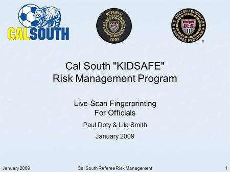 January 2009 Cal South Referee Risk Management 1 Cal South KIDSAFE Risk Management Program Live Scan Fingerprinting For Officials Paul Doty & Lila Smith.