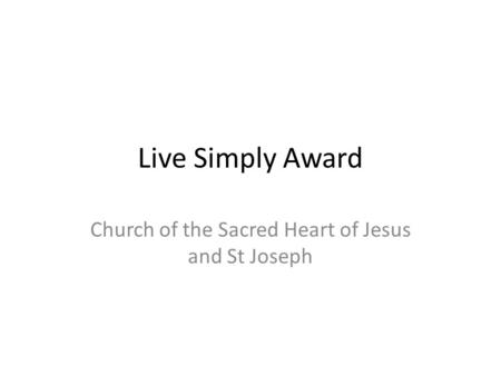 Live Simply Award Church of the Sacred Heart of Jesus and St Joseph.