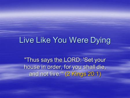 Live Like You Were Dying Thus says the LORD: 'Set your house in order, for you shall die, and not live.' (2 Kings 20:1)