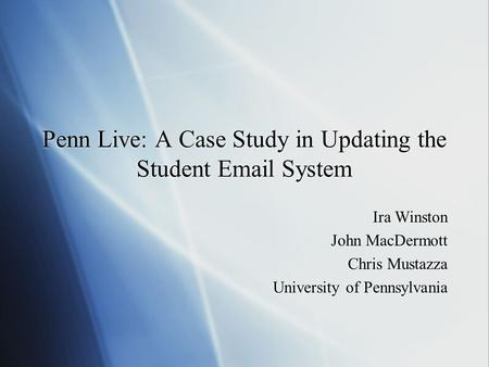 Penn Live: A Case Study in Updating the Student Email System Ira Winston John MacDermott Chris Mustazza University of Pennsylvania Ira Winston John MacDermott.