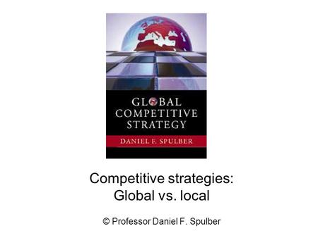 Competitive strategies: Global vs. local © Professor Daniel F. Spulber.