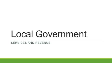 Local Government SERVICES AND REVENUE. Services We ask local governments to help us in many ways. They often provide utilities, or services needed by.