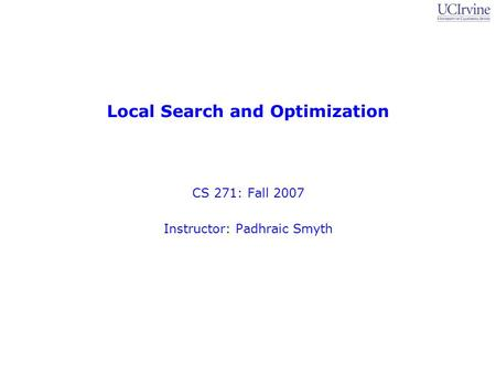 Local Search and Optimization CS 271: Fall 2007 Instructor: Padhraic Smyth.
