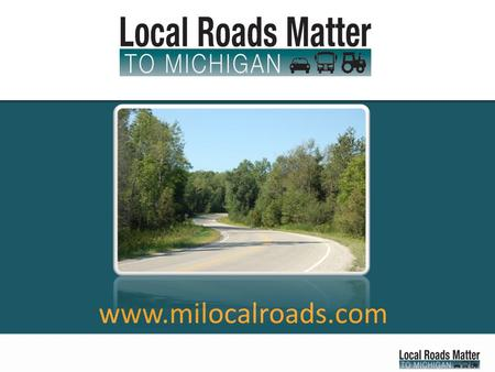 Www.milocalroads.com. Local Roads Matter... To Michigan families. To school buses and education. To emergency response times. To commerce, jobs growth.
