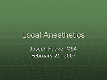Local Anesthetics Joseph Haake, MS4 February 21, 2007.