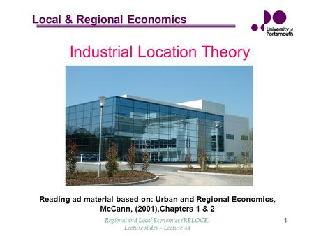 Local & Regional Economics Regional and Local Economics (RELOCE) Lecture slides – Lecture 4a 1 Industrial Location Theory Reading ad material based on:
