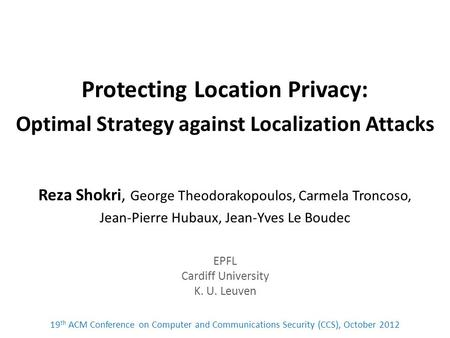 Protecting Location Privacy: Optimal Strategy against Localization Attacks Reza Shokri, George Theodorakopoulos, Carmela Troncoso, Jean-Pierre Hubaux,