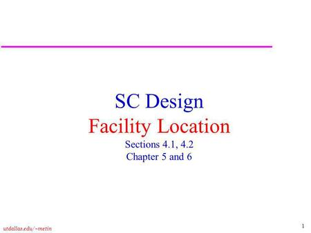 1 utdallas.edu/~metin SC Design Facility Location Sections 4.1, 4.2 Chapter 5 and 6.