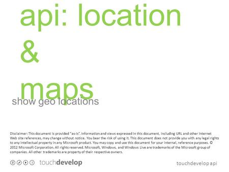 "Touchdevelop api api: location & maps show geo locations Disclaimer: This document is provided ""as-is"". Information and views expressed in this document,"