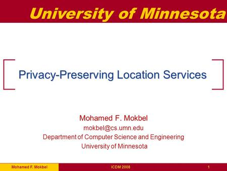 University of Minnesota Mohamed F. Mokbel1ICDM 2008 Privacy-Preserving Location Services Mohamed F. Mokbel Department of Computer Science.